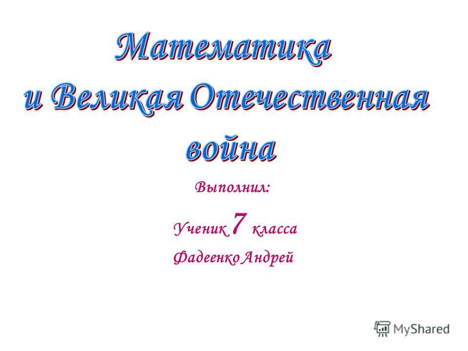 Выполнил: Ученик 7 класса Фадеенко Андрей