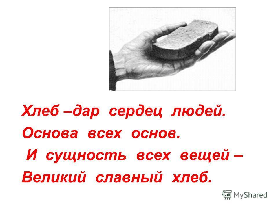 Хлеб –дар сердец людей. Основа всех основ. И сущность всех вещей – Великий славный хлеб.