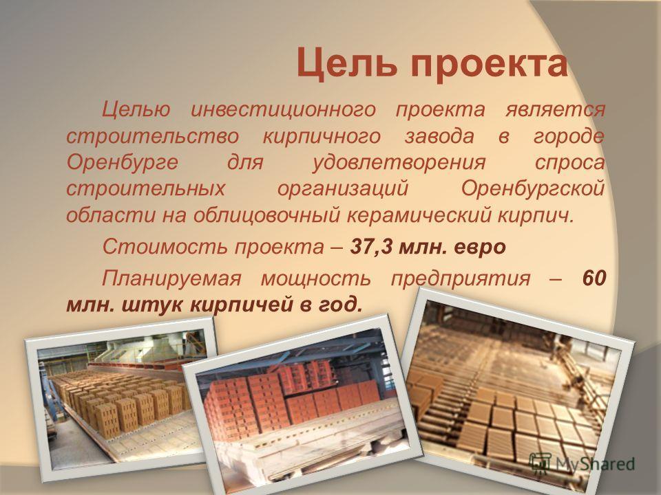 Цель проекта Целью инвестиционного проекта является строительство кирпичного завода в городе Оренбурге для удовлетворения спроса строительных организаций Оренбургской области на облицовочный керамический кирпич. Стоимость проекта – 37,3 млн. евро Пла
