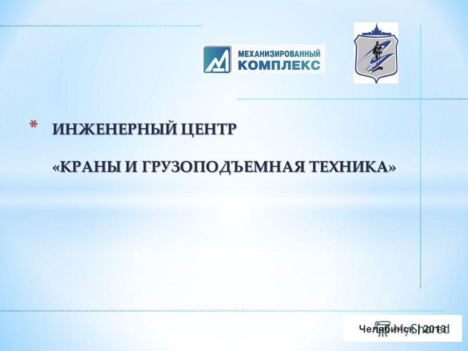 * ИНЖЕНЕРНЫЙ ЦЕНТР «КРАНЫ И ГРУЗОПОДЪЕМНАЯ ТЕХНИКА» Челябинск | 2013