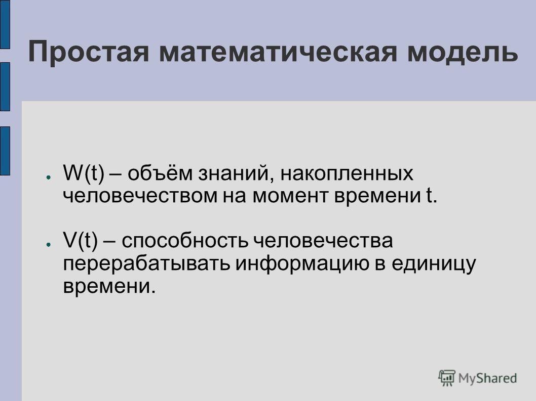 Простая математическая модель W(t) – объём знаний, накопленных человечеством на момент времени t. V(t) – способность человечества перерабатывать информацию в единицу времени.