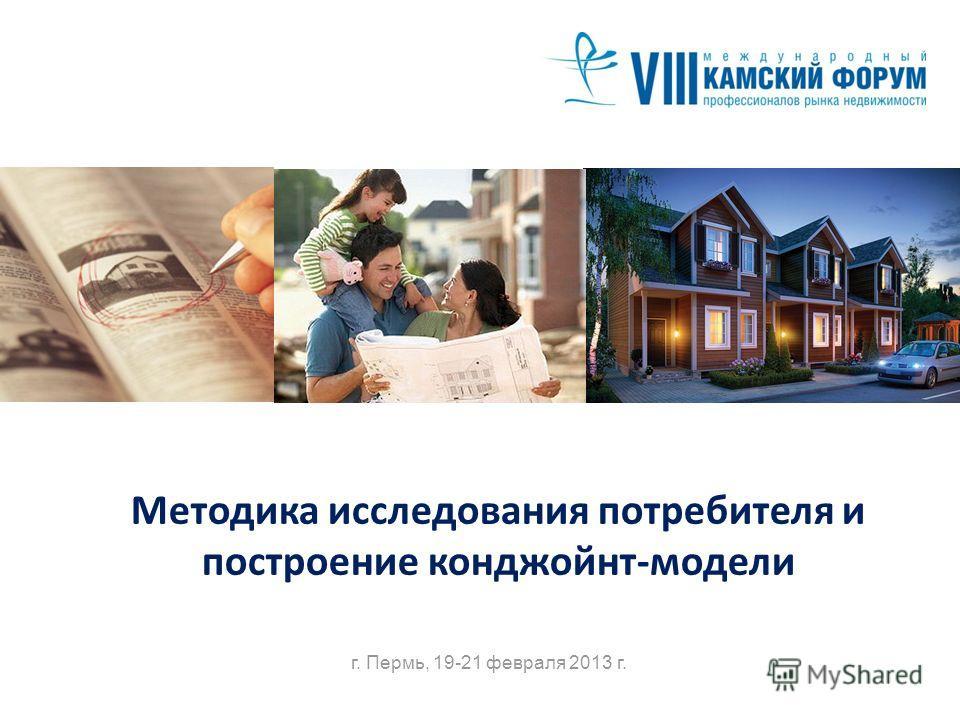 Методика исследования потребителя и построение конджойнт-модели г. Пермь, 19-21 февраля 2013 г.