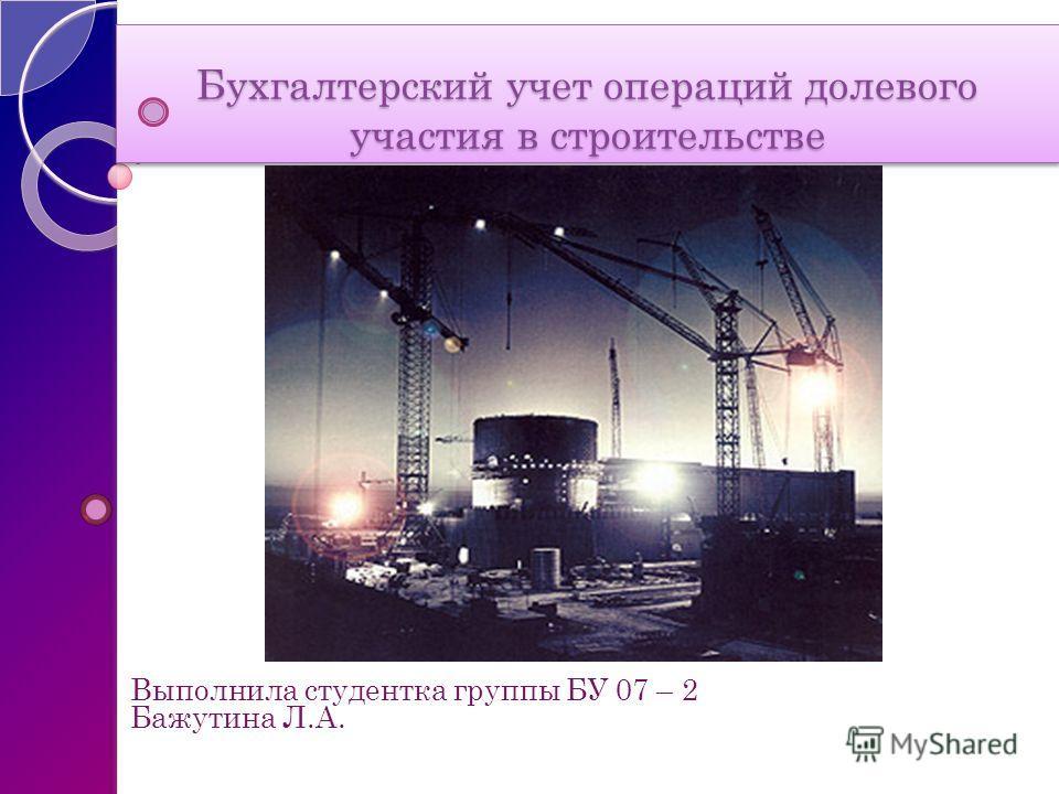 Бухгалтерский учет операций долевого участия в строительстве Выполнила студентка группы БУ 07 – 2 Бажутина Л.А.