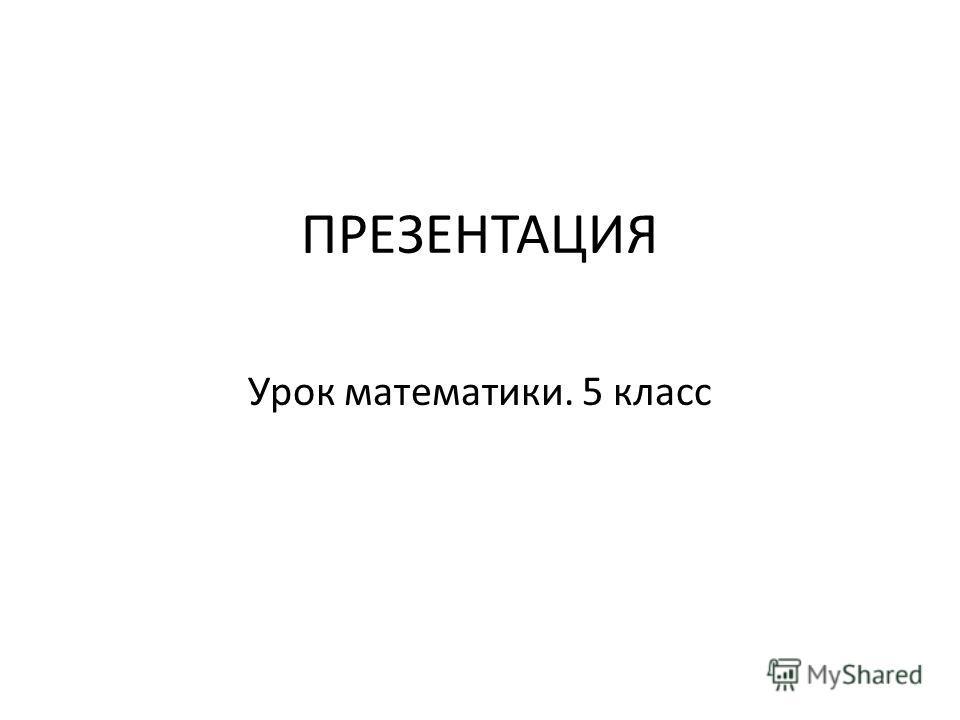 ПРЕЗЕНТАЦИЯ Урок математики. 5 класс