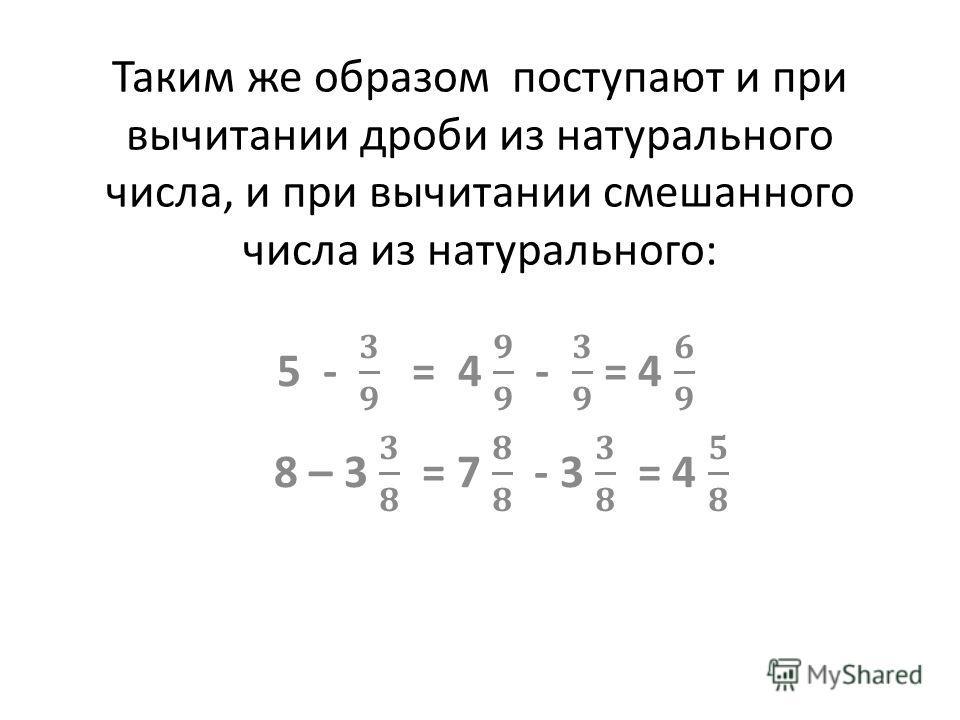 Таким же образом поступают и при вычитании дроби из натурального числа, и при вычитании смешанного числа из натурального: