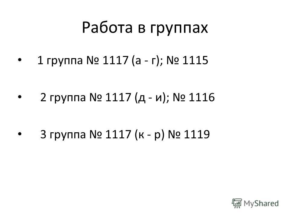 Работа в группах 1 группа 1117 (а - г); 1115 2 группа 1117 (д - и); 1116 3 группа 1117 (к - р) 1119