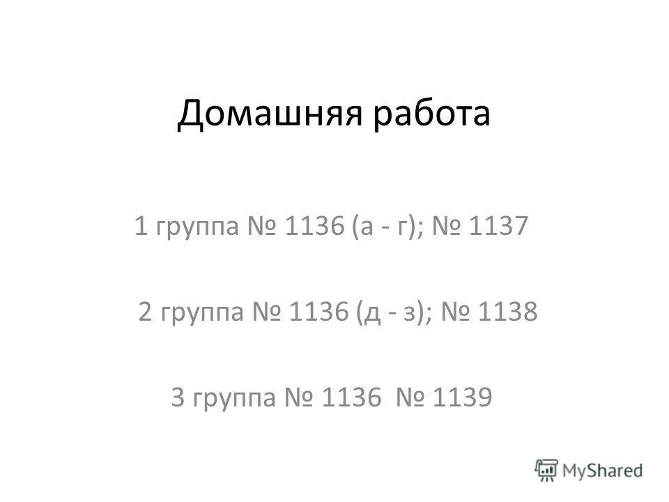 Домашняя работа 1 группа 1136 (а - г); 1137 2 группа 1136 (д - з); 1138 3 группа 1136 1139