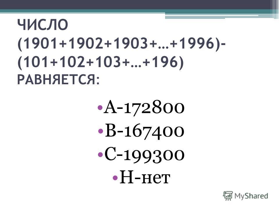 ЧИСЛО (1901+1902+1903+…+1996)- (101+102+103+…+196) РАВНЯЕТСЯ: А-172800 В-167400 С-199300 Н-нет