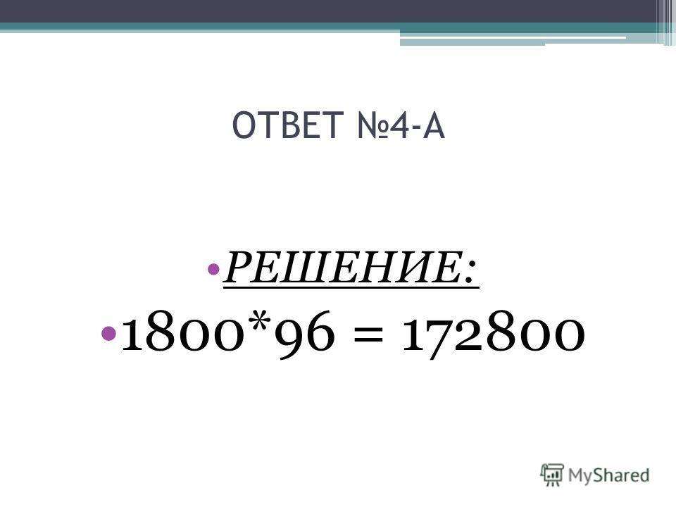 ОТВЕТ 4-А РЕШЕНИЕ: 1800*96 = 172800
