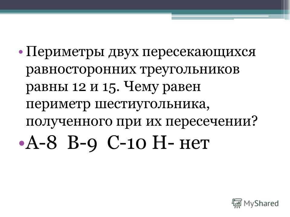 Периметры двух пересекающихся равносторонних треугольников равны 12 и 15. Чему равен периметр шестиугольника, полученного при их пересечении? А-8 В-9 С-10 Н- нет