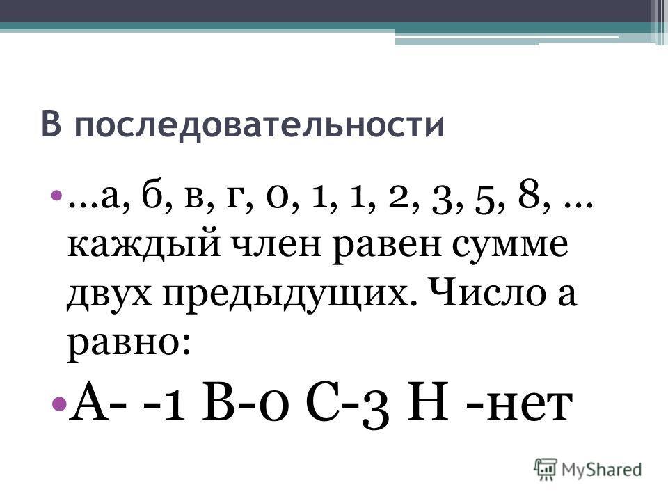 В последовательности …а, б, в, г, 0, 1, 1, 2, 3, 5, 8, … каждый член равен сумме двух предыдущих. Число а равно: А- -1 В-0 С-3 Н -нет
