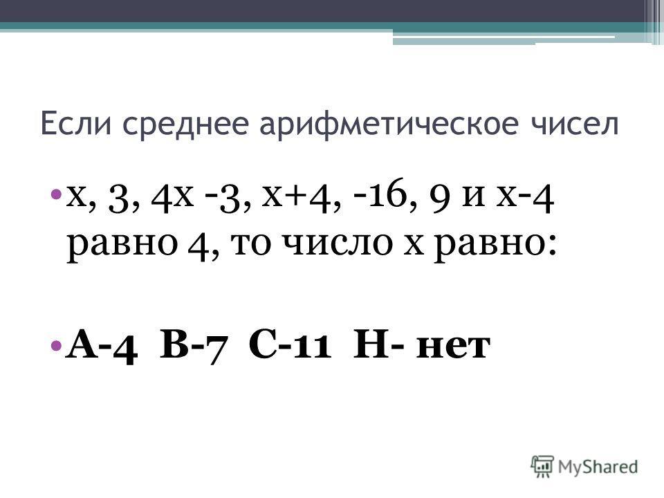 Если среднее арифметическое чисел х, 3, 4х -3, х+4, -16, 9 и х-4 равно 4, то число х равно: А-4 В-7 С-11 Н- нет
