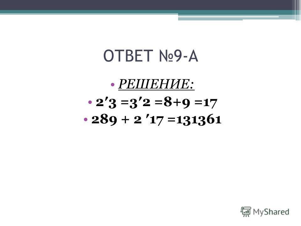 ОТВЕТ 9-А РЕШЕНИЕ: 23 =32 =8+9 =17 289 + 2 17 =131361