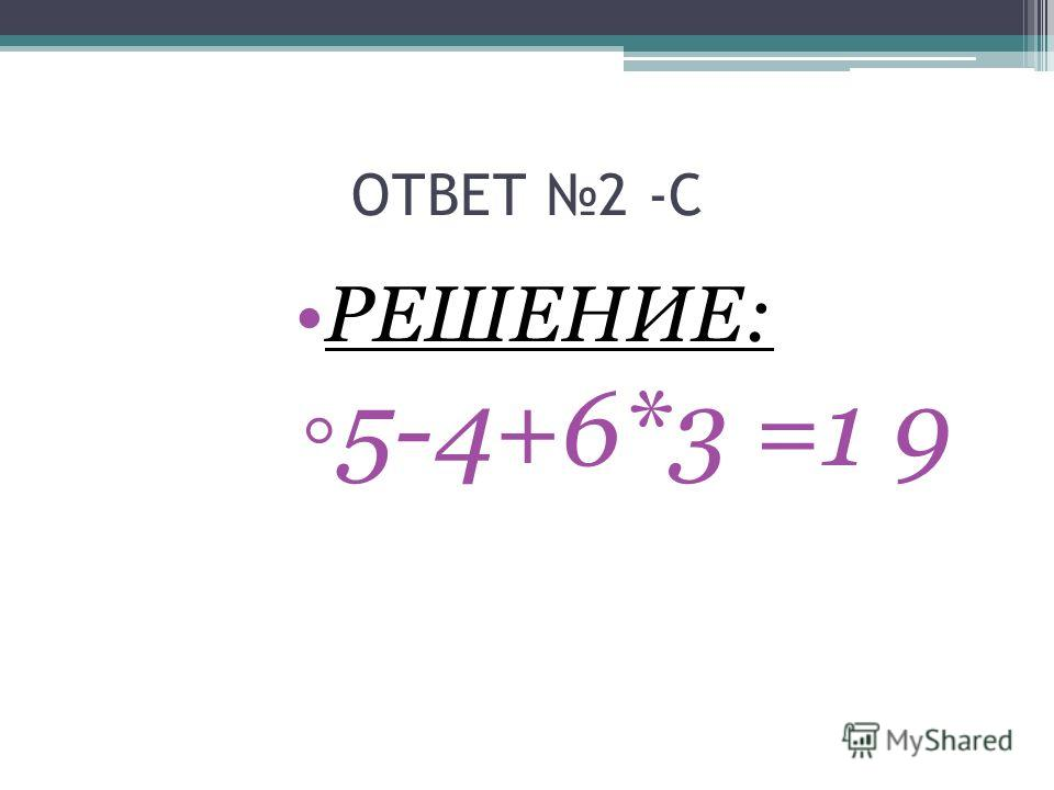 ОТВЕТ 2 -С РЕШЕНИЕ: 5-4+6*3 =1 9