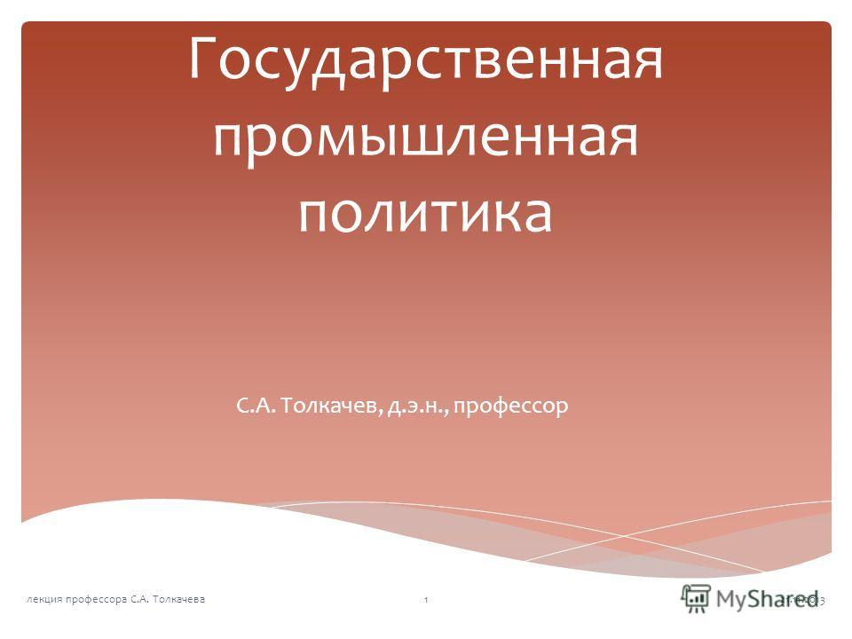 Государственная промышленная политика С.А. Толкачев, д.э.н., профессор 21.11.20131лекция профессора С.А. Толкачева