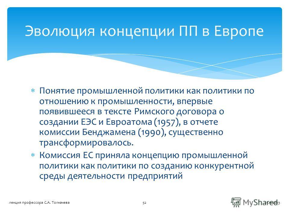 Понятие промышленной политики как политики по отношению к промышленности, впервые появившееся в тексте Римского договора о создании ЕЭС и Евроатома (1957), в отчете комиссии Бенджамена (1990), существенно трансформировалось. Комиссия ЕС приняла конце