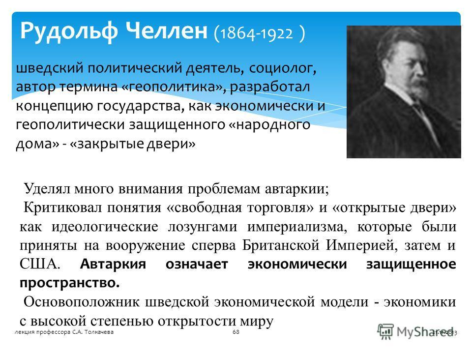 Рудольф Челлен (1864-1922 ) шведский политический деятель, социолог, автор термина «геополитика», разработал концепцию государства, как экономически и геополитически защищенного «народного дома» - «закрытые двери» Уделял много внимания проблемам авта