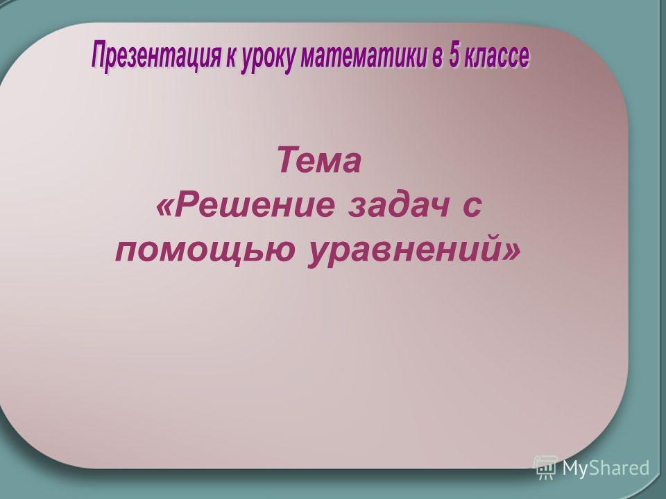 Тема «Решение задач с помощью уравнений»