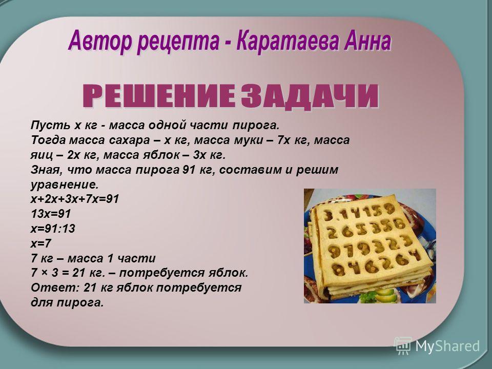 Пусть x кг - масса одной части пирога. Тогда масса сахара – х кг, масса муки – 7х кг, масса яиц – 2х кг, масса яблок – 3х кг. Зная, что масса пирога 91 кг, составим и решим уравнение. х+2х+3х+7х=91 13х=91 х=91:13 х=7 7 кг – масса 1 части 7 × 3 = 21 к