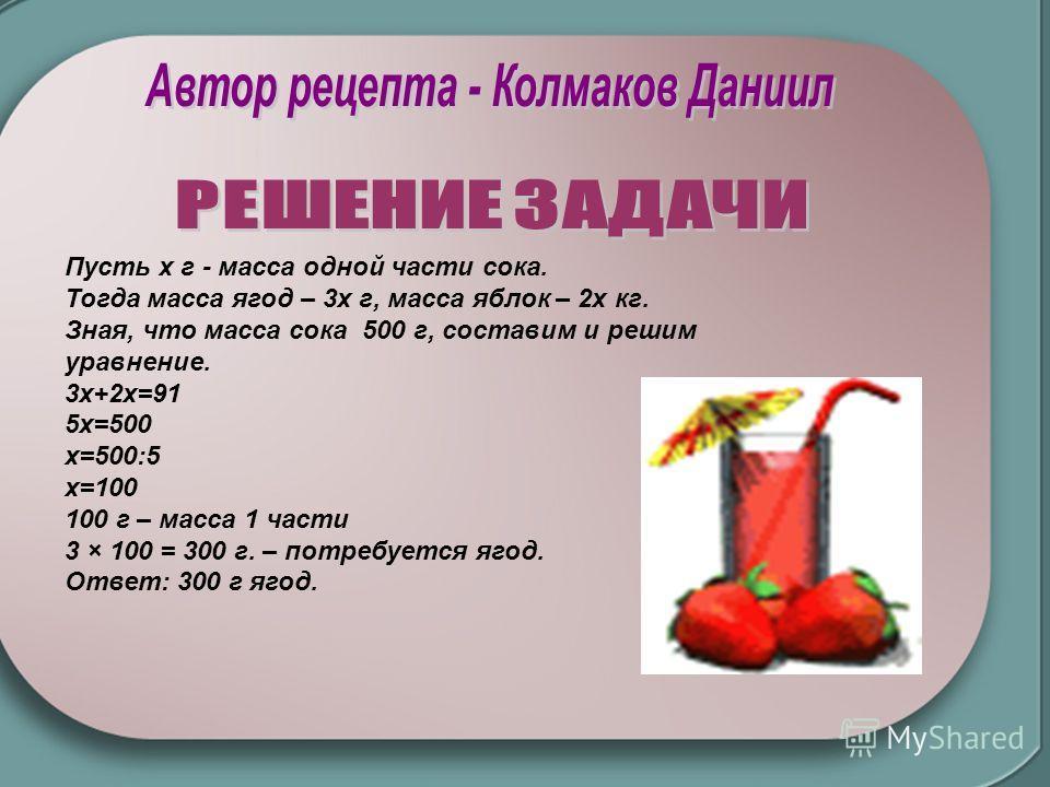 Пусть x г - масса одной части сока. Тогда масса ягод – 3х г, масса яблок – 2х кг. Зная, что масса сока 500 г, составим и решим уравнение. 3х+2х=91 5х=500 х=500:5 х=100 100 г – масса 1 части 3 × 100 = 300 г. – потребуется ягод. Ответ: 300 г ягод.