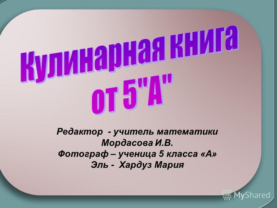 Редактор - учитель математики Мордасова И.В. Фотограф – ученица 5 класса «А» Эль - Хардуз Мария