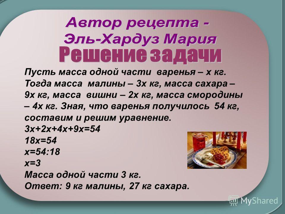 Пусть масса одной части варенья – х кг. Тогда масса малины – 3х кг, масса сахара – 9х кг, масса вишни – 2х кг, масса смородины – 4х кг. Зная, что варенья получилось 54 кг, составим и решим уравнение. 3х+2х+4х+9х=54 18х=54 х=54:18 х=3 Масса одной част