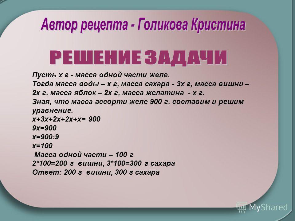 Пусть x г - масса одной части желе. Тогда масса воды – х г, масса сахара - 3x г, масса вишни – 2х г, масса яблок – 2х г, масса желатина - х г. Зная, что масса ассорти желе 900 г, составим и решим уравнение. х+3x+2x+2х+x= 900 9x=900 х=900:9 х=100 Масс