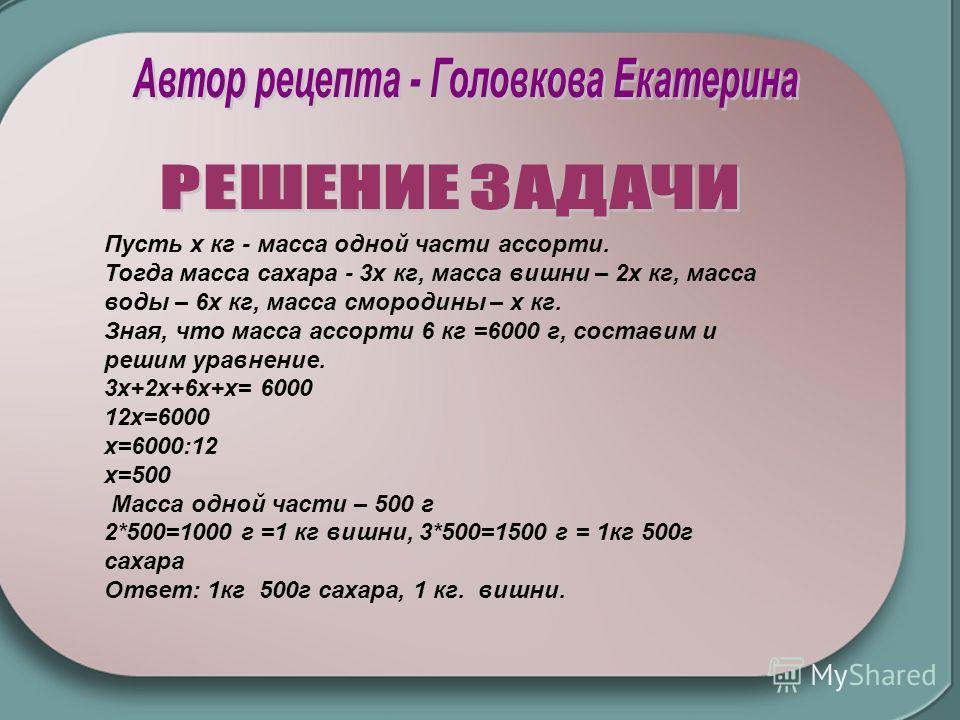Пусть x кг - масса одной части ассорти. Тогда масса сахара - 3x кг, масса вишни – 2х кг, масса воды – 6х кг, масса смородины – х кг. Зная, что масса ассорти 6 кг =6000 г, составим и решим уравнение. 3x+2x+6x+x= 6000 12x=6000 х=6000:12 х=500 Масса одн