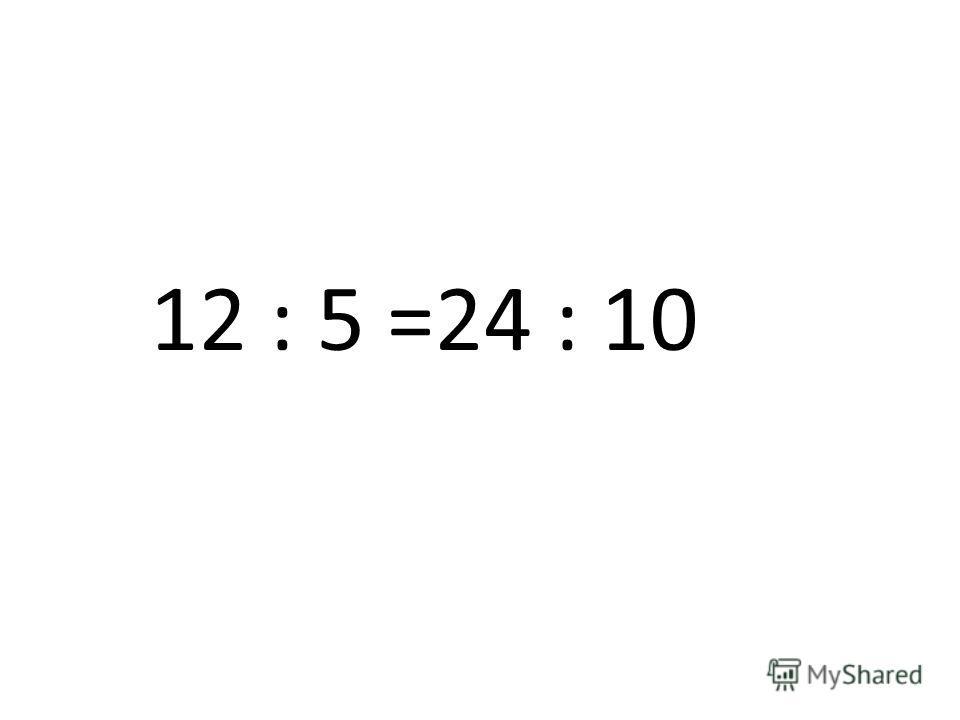 12 : 5 =24 : 10