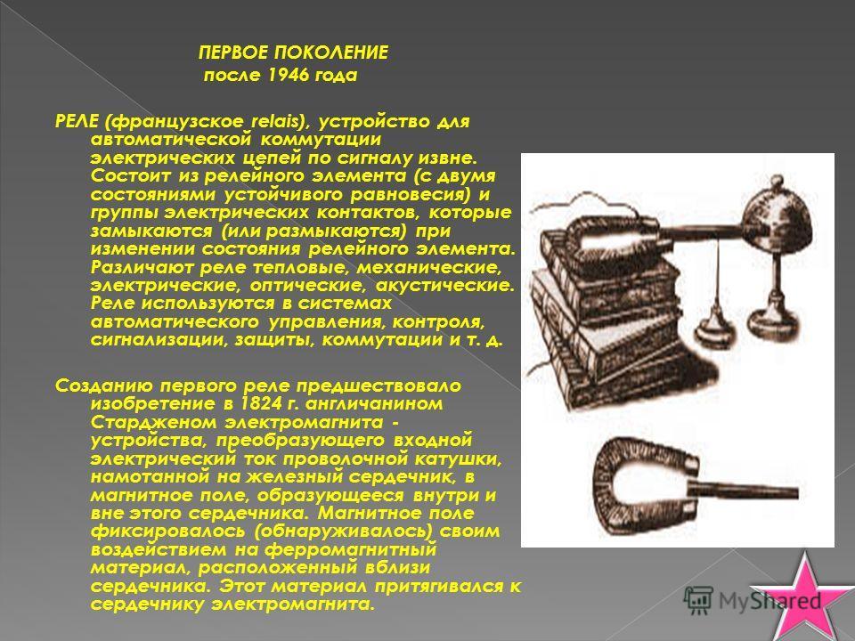 ПЕРВОЕ ПОКОЛЕНИЕ после 1946 года РЕЛЕ (французское relais), устройство для автоматической коммутации электрических цепей по сигналу извне. Состоит из релейного элемента (с двумя состояниями устойчивого равновесия) и группы электрических контактов, ко