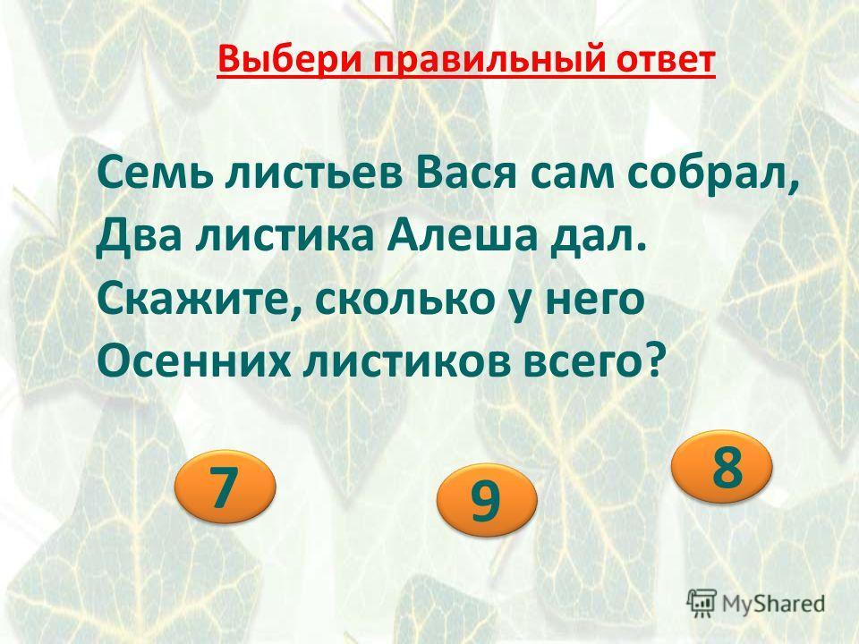 Семь листьев Вася сам собрал, Два листика Алеша дал. Скажите, сколько у него Осенних листиков всего? 9 9 8 8 7 7