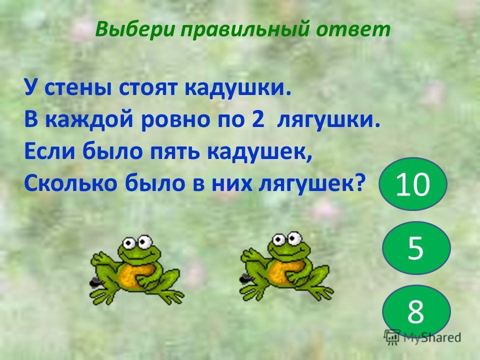 Выбери правильный ответ 5 10 8 У стены стоят кадушки. В каждой ровно по 2 лягушки. Если было пять кадушек, Сколько было в них лягушек?