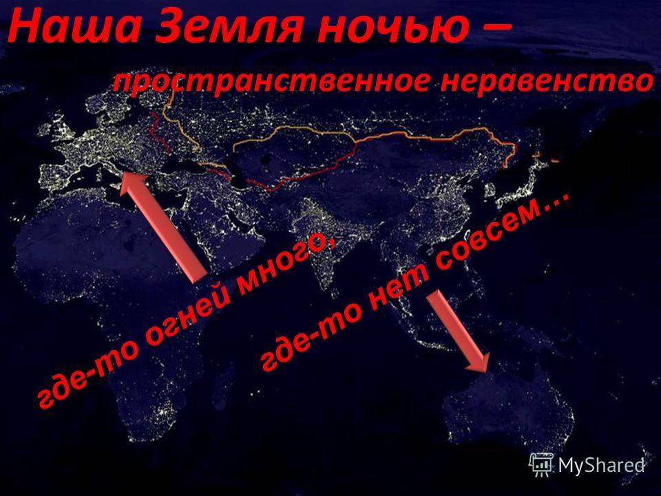 где-то огней много, где-то нет совсем… Наша Земля ночью – пространственное неравенство