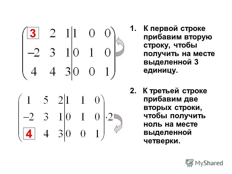 1.К первой строке прибавим вторую строку, чтобы получить на месте выделенной 3 единицу. 2. К третьей строке прибавим две вторых строки, чтобы получить ноль на месте выделенной четверки. 3 4