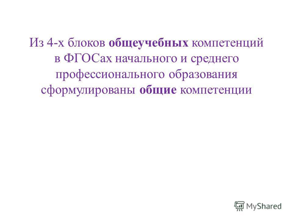 Из 4-х блоков общеучебных компетенций в ФГОСах начального и среднего профессионального образования сформулированы общие компетенции