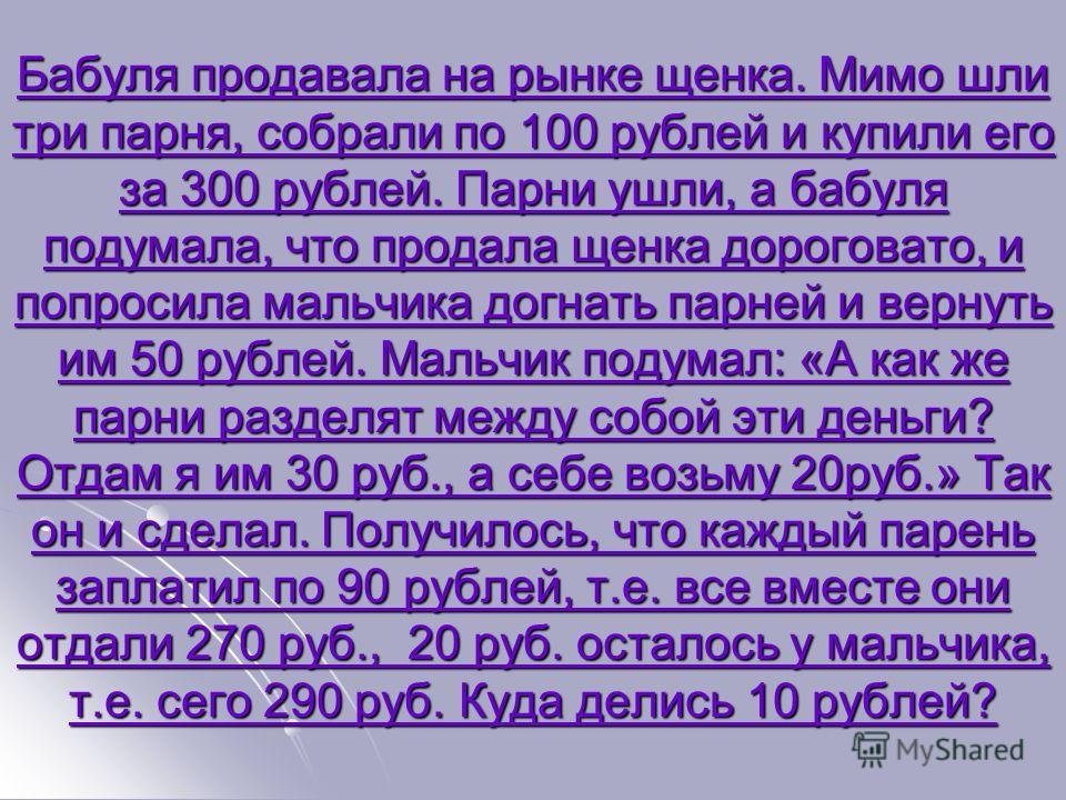 Бабуля продавала на рынке щенка. Мимо шли три парня, собрали по 100 рублей и купили его за 300 рублей. Парни ушли, а бабуля подумала, что продала щенка дороговато, и попросила мальчика догнать парней и вернуть им 50 рублей. Мальчик подумал: «А как же