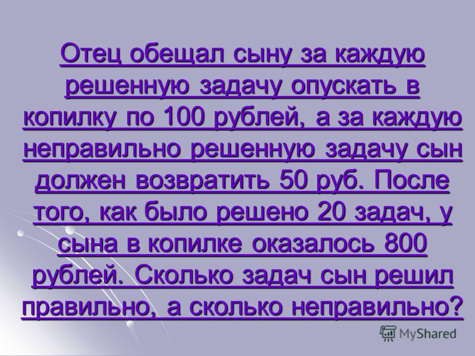 Отец обещал сыну за каждую решенную задачу опускать в копилку по 100 рублей, а за каждую неправильно решенную задачу сын должен возвратить 50 руб. После того, как было решено 20 задач, у сына в копилке оказалось 800 рублей. Сколько задач сын решил пр