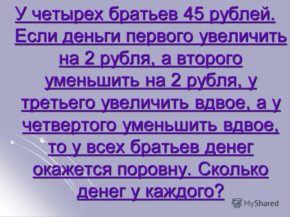 У четырех братьев 45 рублей. Если деньги первого увеличить на 2 рубля, а второго уменьшить на 2 рубля, у третьего увеличить вдвое, а у четвертого уменьшить вдвое, то у всех братьев денег окажется поровну. Сколько денег у каждого? У четырех братьев 45