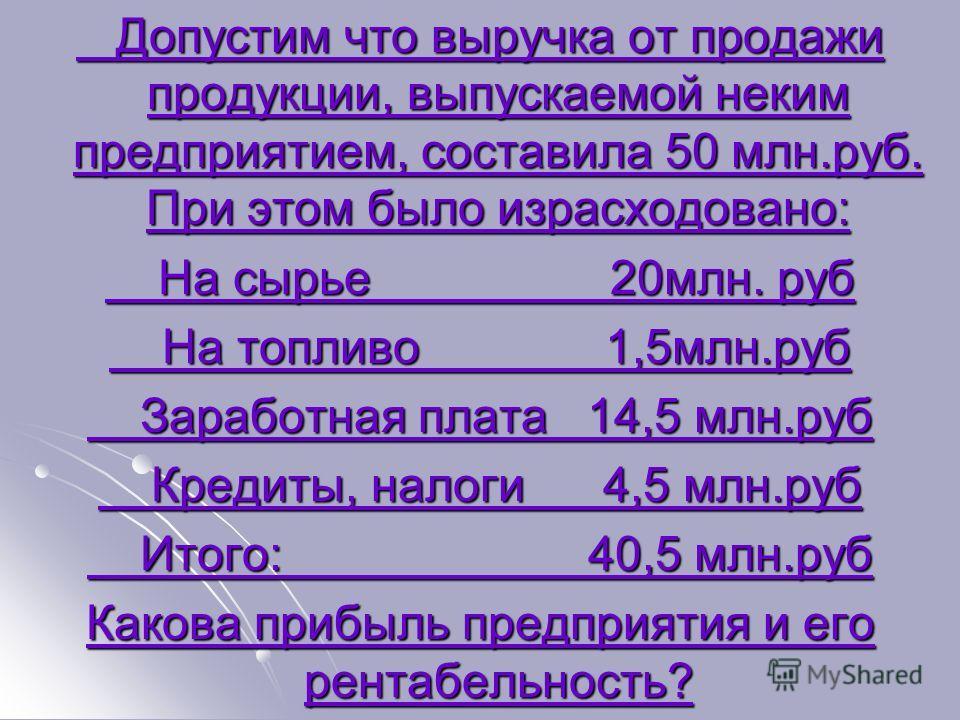 Допустим что выручка от продажи продукции, выпускаемой неким предприятием, составила 50 млн.руб. При этом было израсходовано: Допустим что выручка от продажи продукции, выпускаемой неким предприятием, составила 50 млн.руб. При этом было израсходовано