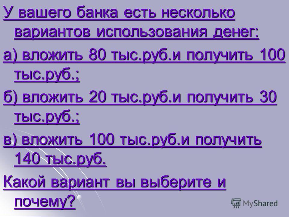 У вашего банка есть несколько вариантов использования денег: У вашего банка есть несколько вариантов использования денег: а) вложить 80 тыс.руб.и получить 100 тыс.руб.; а) вложить 80 тыс.руб.и получить 100 тыс.руб.; б) вложить 20 тыс.руб.и получить 3