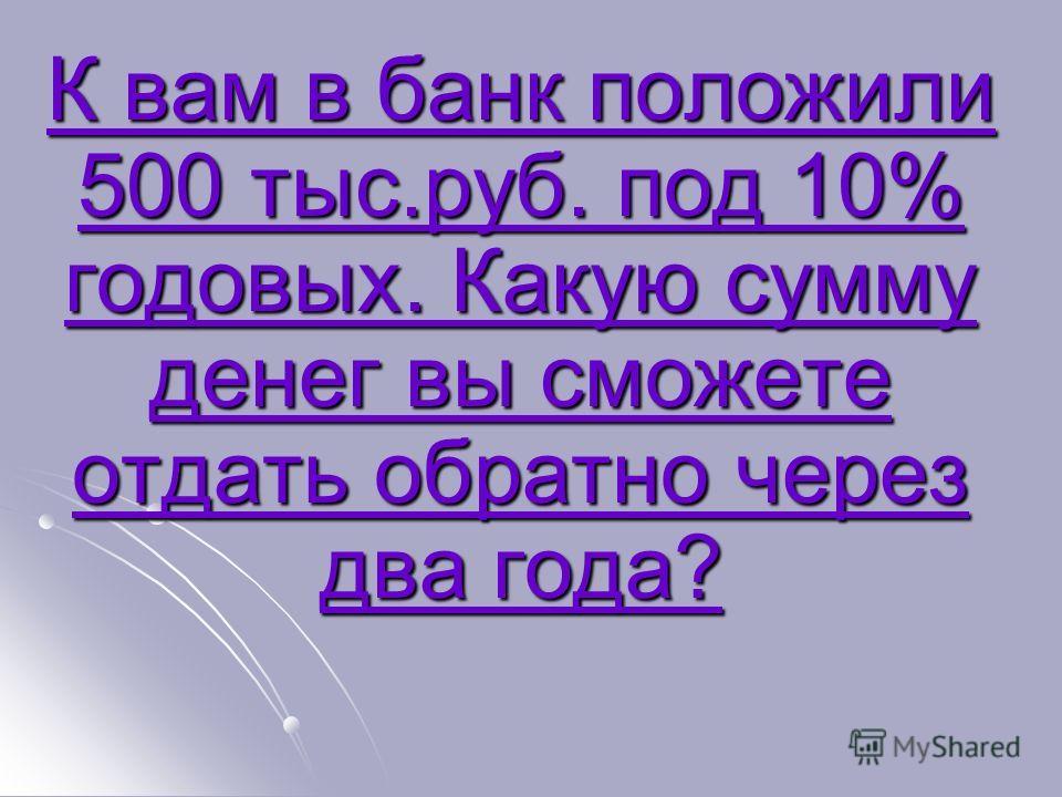 К вам в банк положили 500 тыс.руб. под 10% годовых. Какую сумму денег вы сможете отдать обратно через два года? К вам в банк положили 500 тыс.руб. под 10% годовых. Какую сумму денег вы сможете отдать обратно через два года?