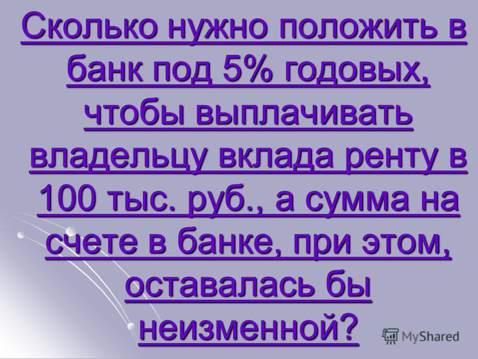 Сколько нужно положить в банк под 5% годовых, чтобы выплачивать владельцу вклада ренту в 100 тыс. руб., а сумма на счете в банке, при этом, оставалась бы неизменной? Сколько нужно положить в банк под 5% годовых, чтобы выплачивать владельцу вклада рен