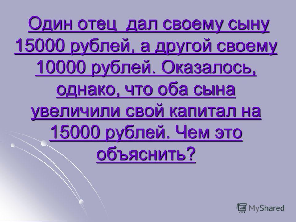 Один отец дал своему сыну 15000 рублей, а другой своему 10000 рублей. Оказалось, однако, что оба сына увеличили свой капитал на 15000 рублей. Чем это объяснить? Один отец дал своему сыну 15000 рублей, а другой своему 10000 рублей. Оказалось, однако,
