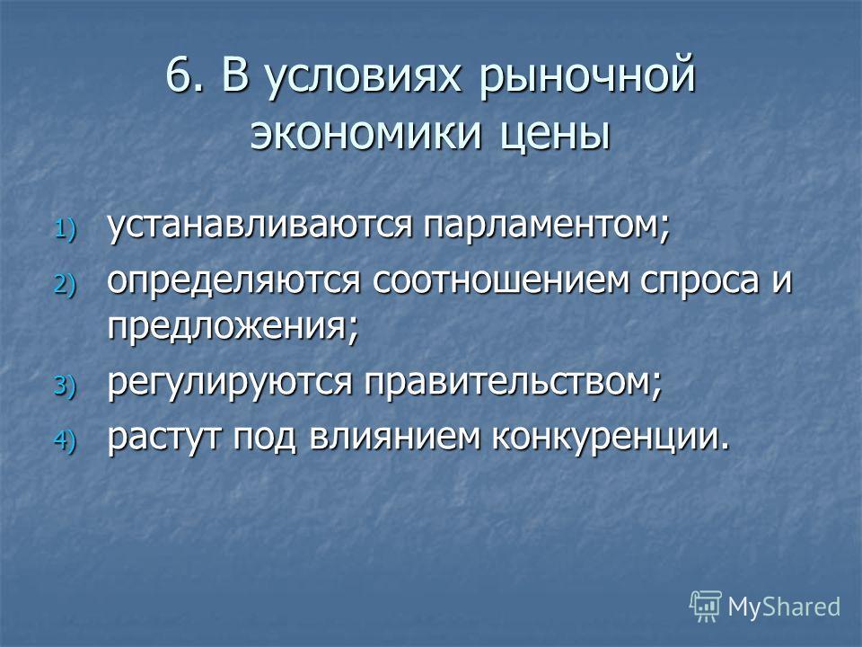 6. В условиях рыночной экономики цены 1) устанавливаются парламентом; 2) определяются соотношением спроса и предложения; 3) регулируются правительством; 4) растут под влиянием конкуренции.