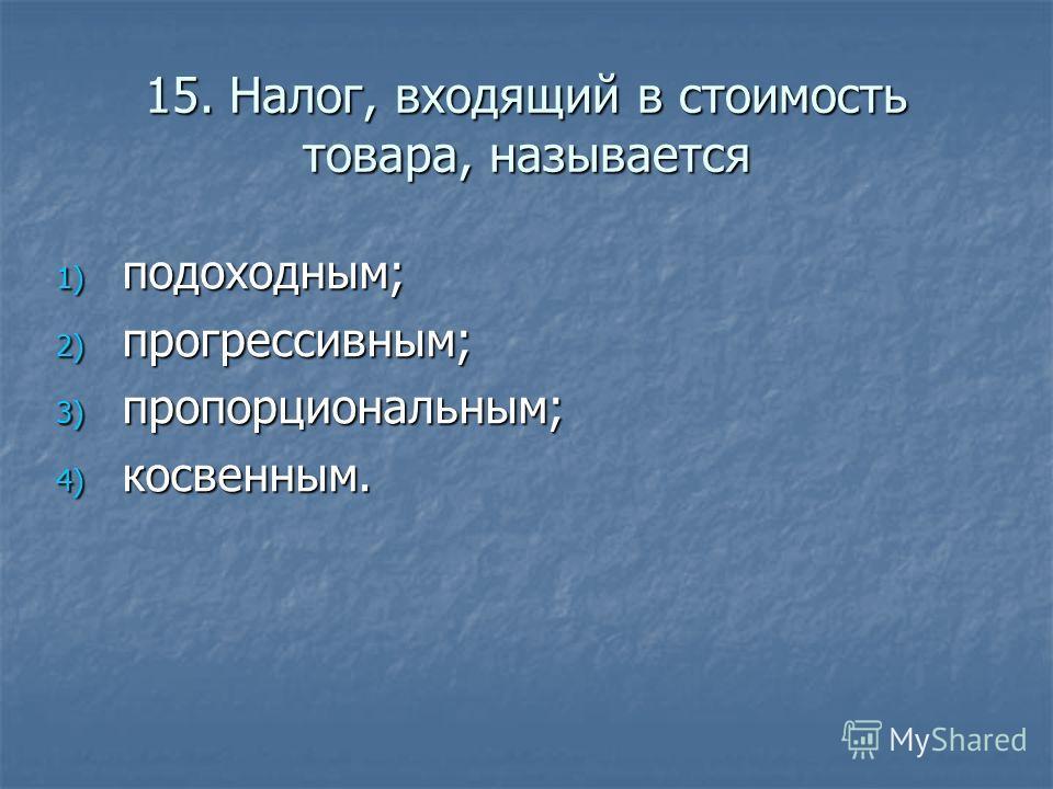 15. Налог, входящий в стоимость товара, называется 1) подоходным; 2) прогрессивным; 3) пропорциональным; 4) косвенным.