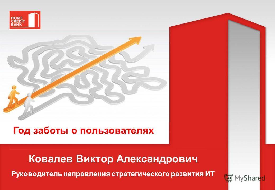 Год заботы о пользователях Ковалев Виктор Александрович Руководитель направления стратегического развития ИТ
