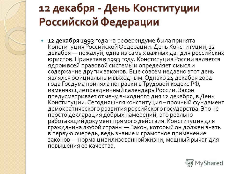 12 декабря - День Конституции Российской Федерации 12 декабря 1993 года на референдуме была принята Конституция Российской Федерации. День Конституции, 12 декабря пожалуй, одна из самых важных дат для российских юристов. Принятая в 1993 году, Констит