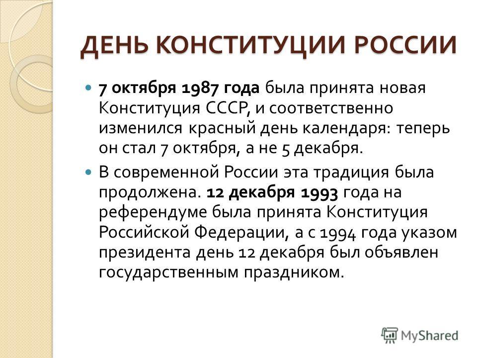 ДЕНЬ КОНСТИТУЦИИ РОССИИ 7 октября 1987 года была принята новая Конституция СССР, и соответственно изменился красный день календаря : теперь он стал 7 октября, а не 5 декабря. В современной России эта традиция была продолжена. 12 декабря 1993 года на