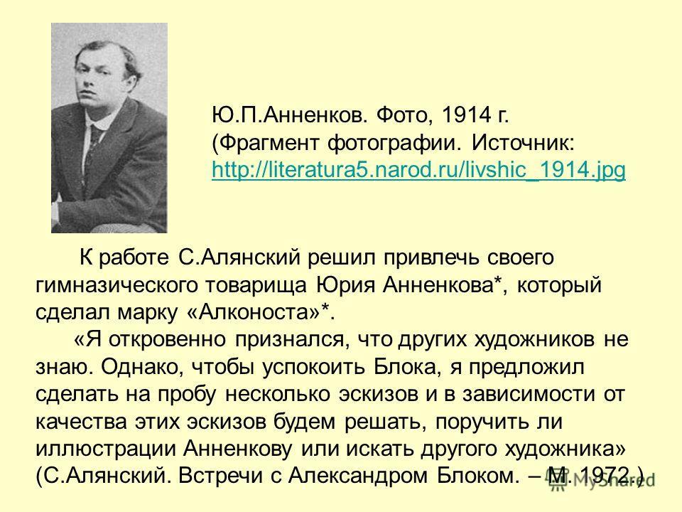К работе С.Алянский решил привлечь своего гимназического товарища Юрия Анненкова*, который сделал марку «Алконоста»*. «Я откровенно признался, что других художников не знаю. Однако, чтобы успокоить Блока, я предложил сделать на пробу несколько эскизо
