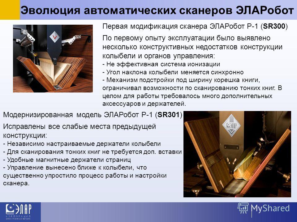 Эволюция автоматических сканеров ЭЛАРобот Первая модификация сканера ЭЛАРобот Р-1 (SR300) По первому опыту эксплуатации было выявлено несколько конструктивных недостатков конструкции колыбели и органов управления: - Не эффективная система ионизации -
